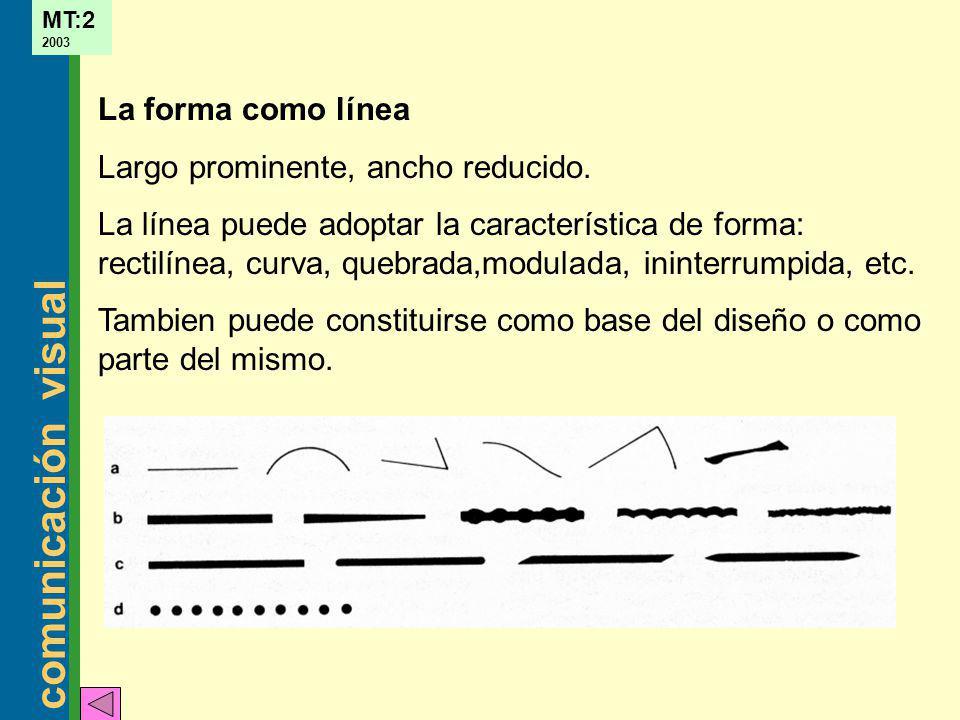 comunicación visual MT:2 2003 La forma como línea Largo prominente, ancho reducido. La línea puede adoptar la característica de forma: rectilínea, cur