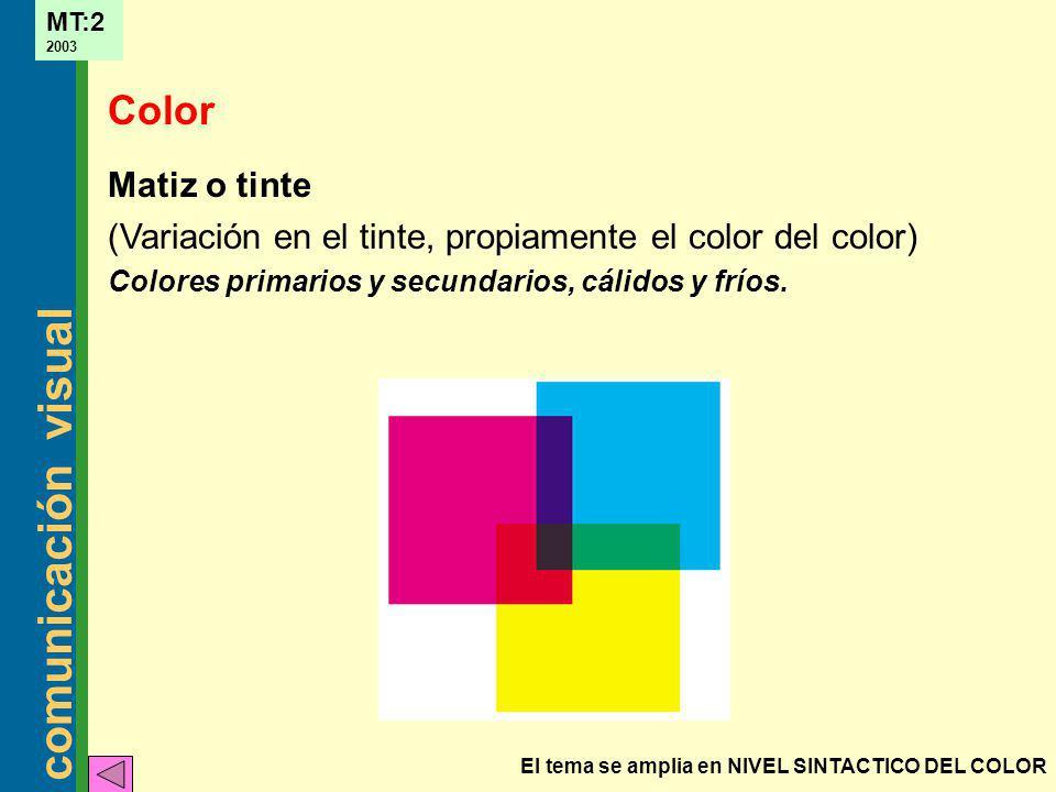 comunicación visual MT:2 2003 Matiz o tinte (Variación en el tinte, propiamente el color del color) Colores primarios y secundarios, cálidos y fríos.
