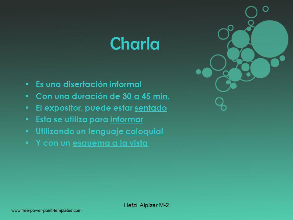 Hefzi Alpízar M-2 Charla Es una disertación informal Con una duración de 30 a 45 min. El expositor, puede estar sentado Esta se utiliza para informar