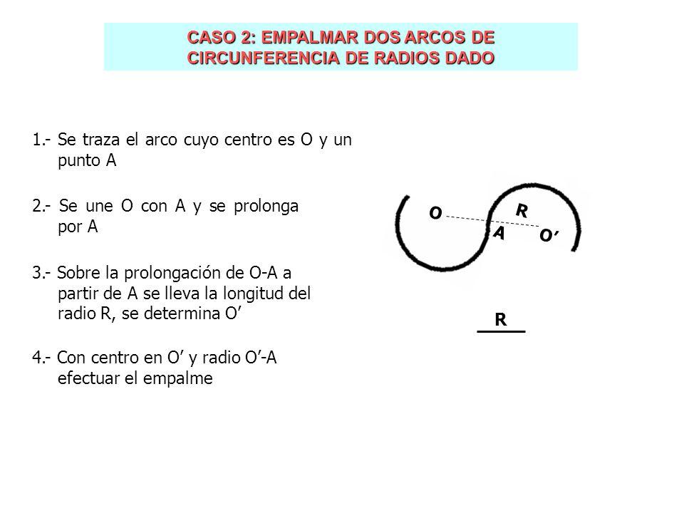 CASO 2: EMPALMAR DOS ARCOS DE CIRCUNFERENCIA DE RADIOS DADO 1.- Se traza el arco cuyo centro es O y un punto A 2.- Se une O con A y se prolonga por A