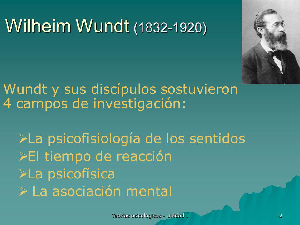 Teorías psicológicas - Unidad I 3 Wilheim Wundt (1832-1920) Estudió en la Universidad de Heidelberg doctorándose en Medicina.