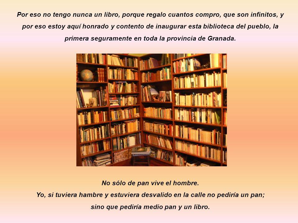 Por eso no tengo nunca un libro, porque regalo cuantos compro, que son infinitos, y por eso estoy aquí honrado y contento de inaugurar esta biblioteca del pueblo, la primera seguramente en toda la provincia de Granada.