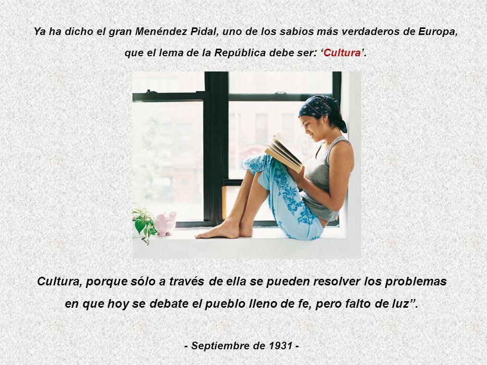 Ya ha dicho el gran Menéndez Pidal, uno de los sabios más verdaderos de Europa, que el lema de la República debe ser : Cultura. Cultura, porque sólo a