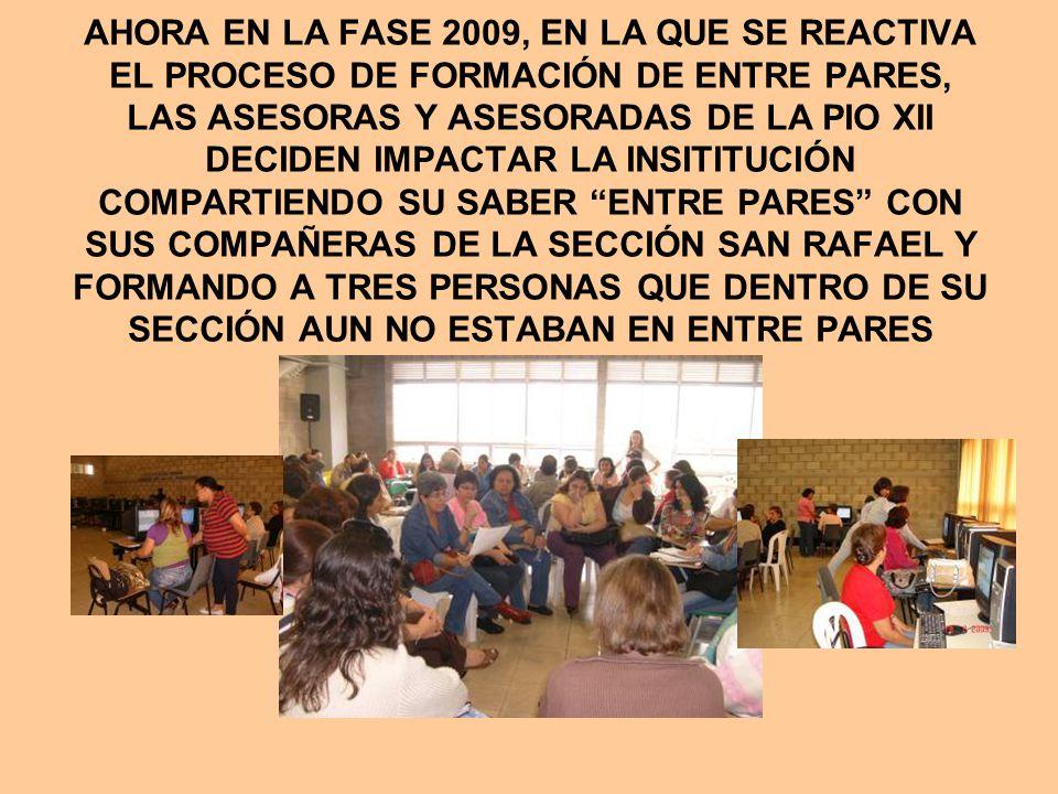 AHORA EN LA FASE 2009, EN LA QUE SE REACTIVA EL PROCESO DE FORMACIÓN DE ENTRE PARES, LAS ASESORAS Y ASESORADAS DE LA PIO XII DECIDEN IMPACTAR LA INSITITUCIÓN COMPARTIENDO SU SABER ENTRE PARES CON SUS COMPAÑERAS DE LA SECCIÓN SAN RAFAEL Y FORMANDO A TRES PERSONAS QUE DENTRO DE SU SECCIÓN AUN NO ESTABAN EN ENTRE PARES