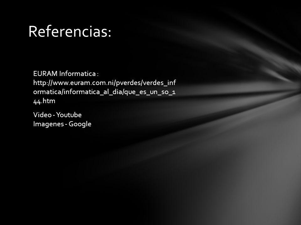 Referencias: Video - Youtube Imagenes - Google EURAM Informatica : http://www.euram.com.ni/pverdes/verdes_inf ormatica/informatica_al_dia/que_es_un_so_1 44.htm