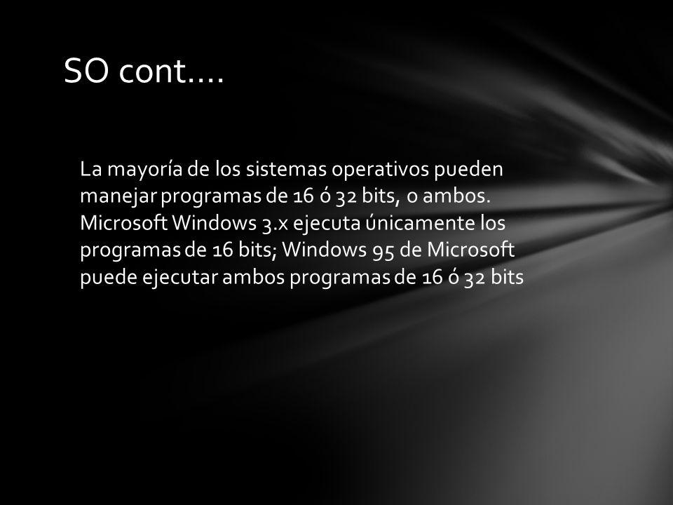 SO cont.… La mayoría de los sistemas operativos pueden manejar programas de 16 ó 32 bits, o ambos.