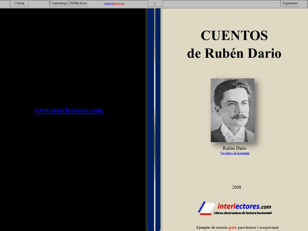 Esta obra se encuentra en dominio público y el contenido obtenido de http://es.wikisource.org/wiki/Categor%C3%ADa:Cuentos_de_Rub %C3%A9n_Dar%C3%ADo y disponible bajo los términos de GNU Free Documentation Licensedominio público http://es.wikisource.org/wiki/Categor%C3%ADa:Cuentos_de_Rub %C3%A9n_Dar%C3%ADo GNU Free Documentation License Ejemplar de cortesía gratis para lectura y uso personal www.interlectores.com CUENTOS de Rubén Dario Edición de 56 Hojas 2.008 CUENTOS de Rubén Dario Indice Albun Porteño En busca de cuadros – Hoja 3 Acuarela – Hoja 4 Paisaje – Hoja 6 Aguafuerte – Hoja 7 La virgen de la paloma – Hoja 8 La cabeza – Hoja 9 Albun santiagués Acuarela – Hoja 10 Un retrato de Watteau Naturaleza muerta – Hoja 14 A l carbón – Hoja 15 Paisaje – Hoja 16 El caso de la señorita Amelia – Hoja 18 El fardo – Hoja 22 El palacio del sol – Hoja 26 El pajaro azul – Hoja 29 El rey burgués – Hoja 33 El rubí – Hoja 36 El velo dela reina Mab – Hoja 41 La canción de oro – Hoja 43 La larva – Hoja 47 La ninfa – Hoja 49 Palomas blancas y garzas morenas – Hoja 52 El sátiro sordo – Hoja 56 2 interlectores