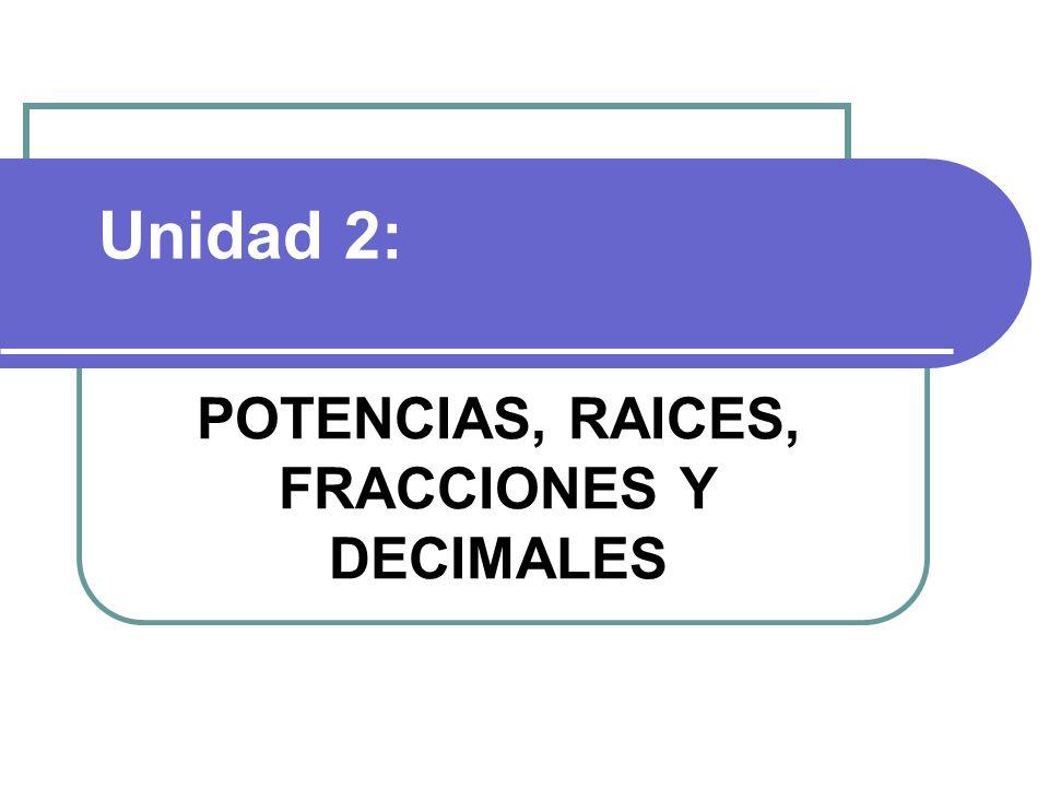POTENCIAS, RAICES, FRACCIONES Y DECIMALES Unidad 2: