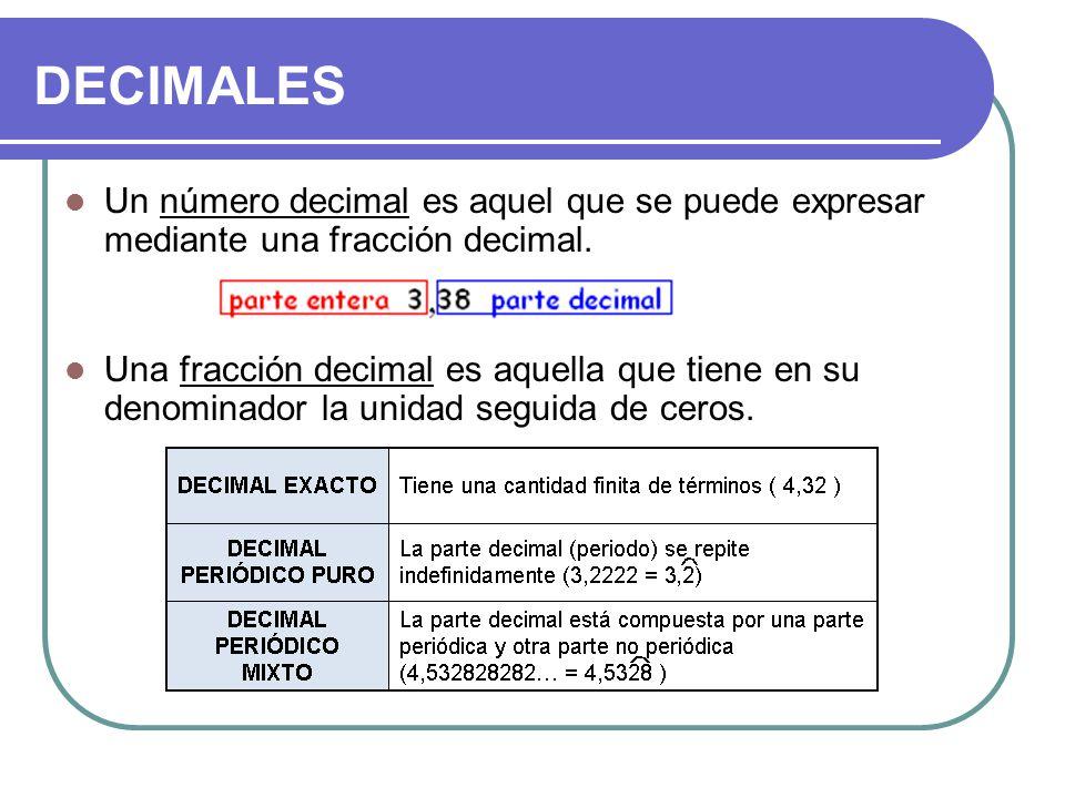 DECIMALES Un número decimal es aquel que se puede expresar mediante una fracción decimal. Una fracción decimal es aquella que tiene en su denominador