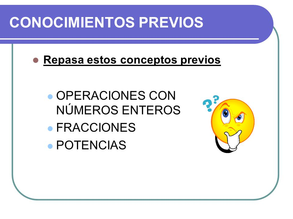 CONOCIMIENTOS PREVIOS Repasa estos conceptos previos OPERACIONES CON NÚMEROS ENTEROS FRACCIONES POTENCIAS