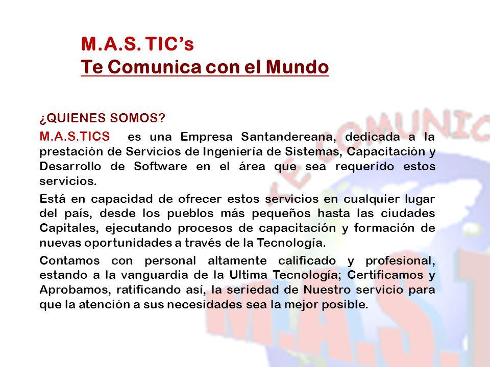 M.A.S. TICs Te Comunica con el Mundo ¿QUIENES SOMOS? M.A.S.TICS es una Empresa Santandereana, dedicada a la prestación de Servicios de Ingeniería de S