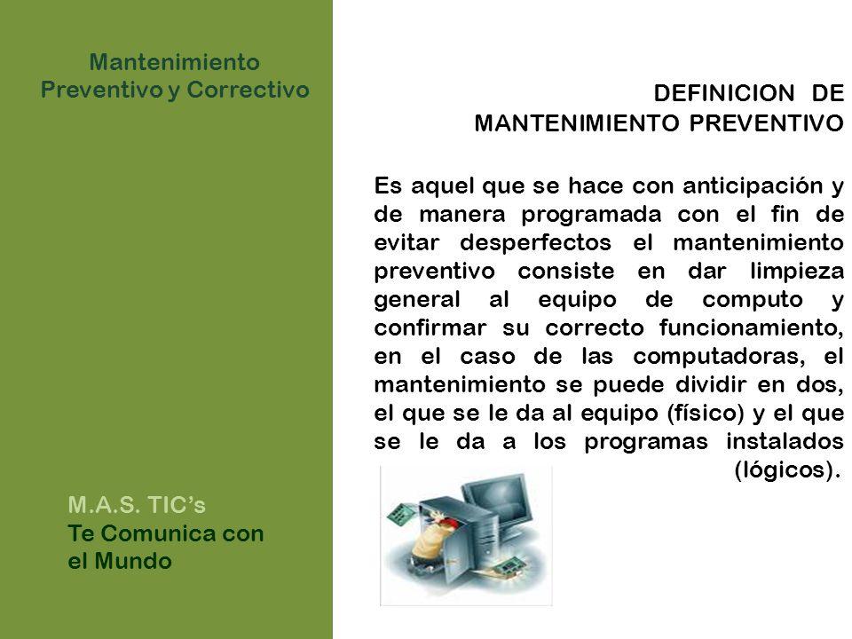 DEFINICION DE MANTENIMIENTO PREVENTIVO Es aquel que se hace con anticipación y de manera programada con el fin de evitar desperfectos el mantenimiento preventivo consiste en dar limpieza general al equipo de computo y confirmar su correcto funcionamiento, en el caso de las computadoras, el mantenimiento se puede dividir en dos, el que se le da al equipo (físico) y el que se le da a los programas instalados (lógicos).