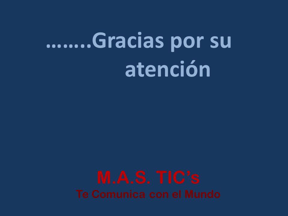 ……..Gracias por su atención M.A.S. TICs Te Comunica con el Mundo