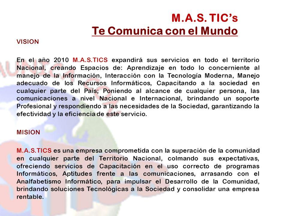 VISION En el año 2010 M.A.S.TICS expandirá sus servicios en todo el territorio Nacional, creando Espacios de: Aprendizaje en todo lo concerniente al m