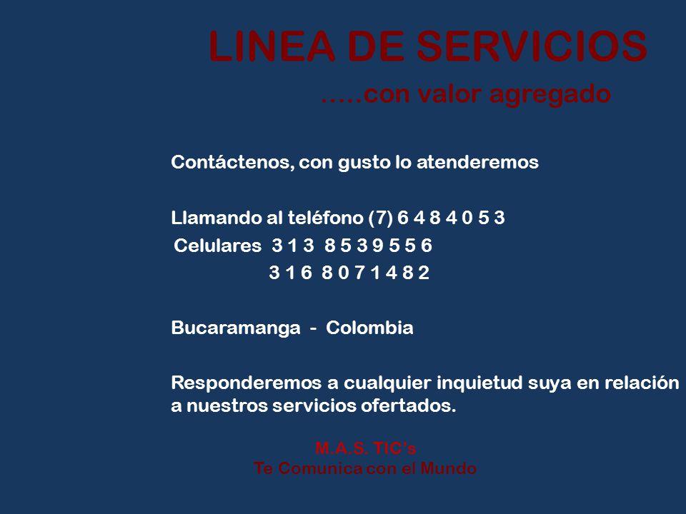 LINEA DE SERVICIOS …..con valor agregado Contáctenos, con gusto lo atenderemos Llamando al teléfono (7) 6 4 8 4 0 5 3 Celulares 3 1 3 8 5 3 9 5 5 6 3 1 6 8 0 7 1 4 8 2 Bucaramanga - Colombia Responderemos a cualquier inquietud suya en relación a nuestros servicios ofertados.