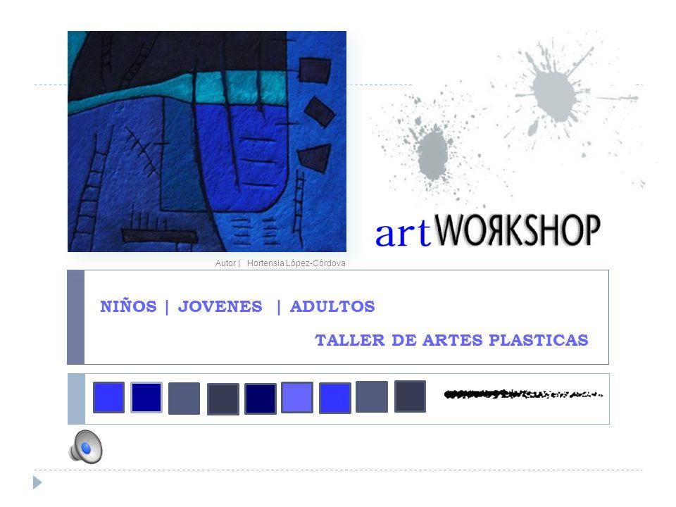 NIÑOS | JOVENES | ADULTOS Autor | Hortensia López-Córdova TALLER DE ARTES PLASTICAS