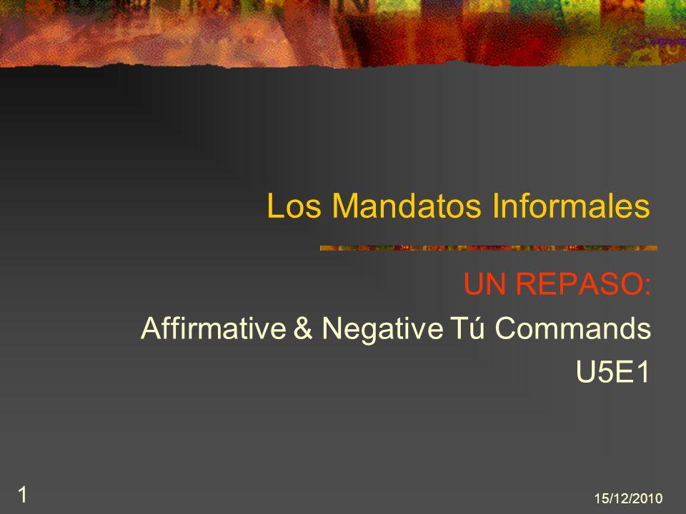 15/12/2010 1 Los Mandatos Informales UN REPASO: Affirmative & Negative Tú Commands U5E1