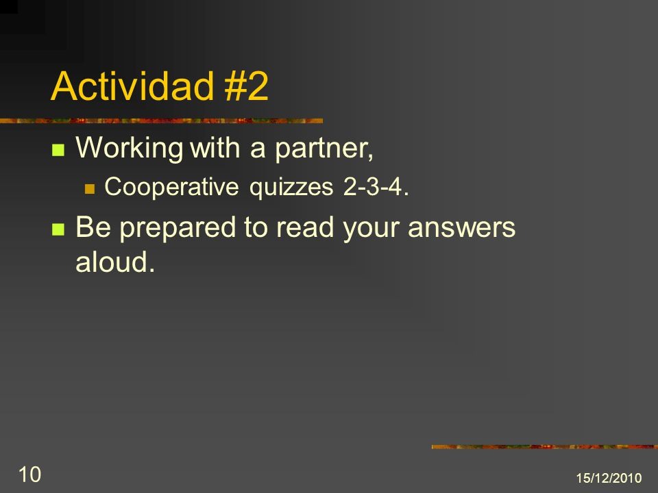 15/12/2010 10 Actividad #2 Working with a partner, Cooperative quizzes 2-3-4. Be prepared to read your answers aloud.