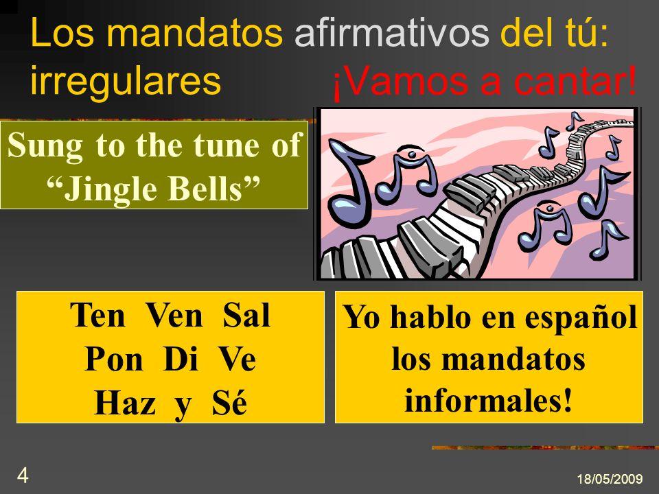 Los mandatos afirmativos del tú: irregulares 18/05/2009 4 ¡Vamos a cantar! Sung to the tune of Jingle Bells Ten Ven Sal Pon Di Ve Haz y Sé Yo hablo en