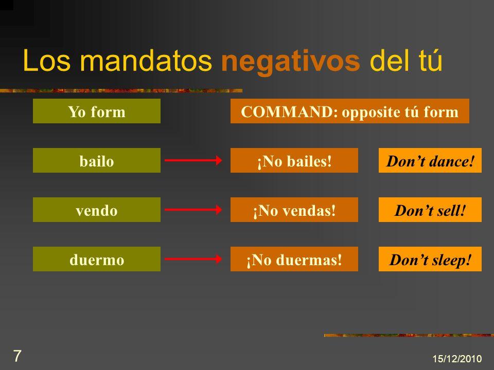 15/12/2010 7 Los mandatos negativos del tú Yo formCOMMAND: opposite tú form bailo¡No bailes!Dont dance! vendo duermo ¡No vendas! ¡No duermas! Dont sel
