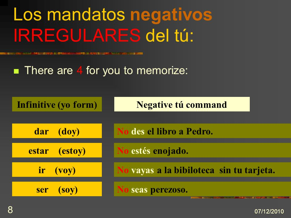 07/12/2010 8 There are 4 for you to memorize: Los mandatos negativos IRREGULARES del tú: Infinitive (yo form)Negative tú command dar (doy)No des el libro a Pedro.