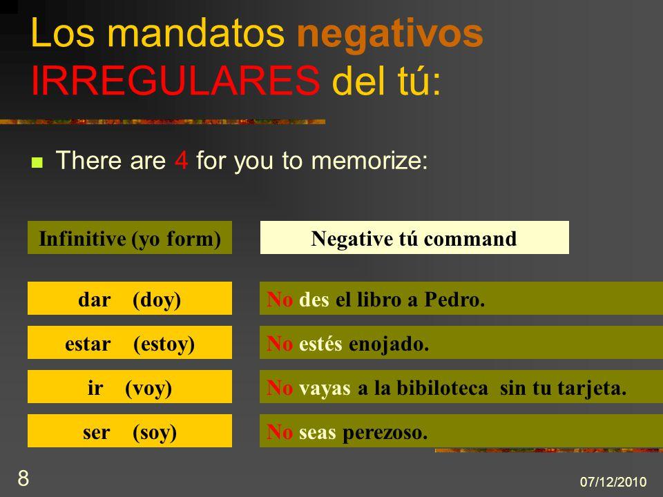 07/12/2010 8 There are 4 for you to memorize: Los mandatos negativos IRREGULARES del tú: Infinitive (yo form)Negative tú command dar (doy)No des el li