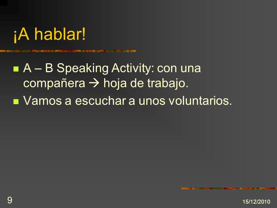 15/12/2010 9 ¡A hablar! A – B Speaking Activity: con una compañera hoja de trabajo. Vamos a escuchar a unos voluntarios.