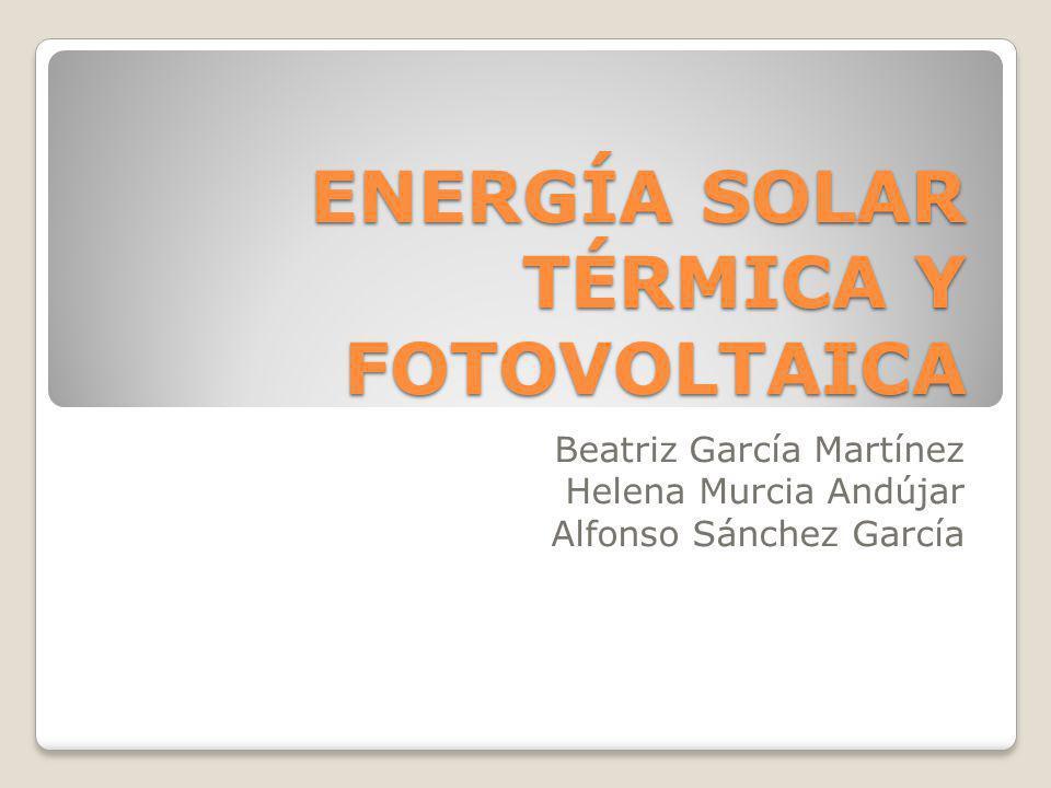 ENERGÍA SOLAR TÉRMICA Y FOTOVOLTAICA Beatriz García Martínez Helena Murcia Andújar Alfonso Sánchez García