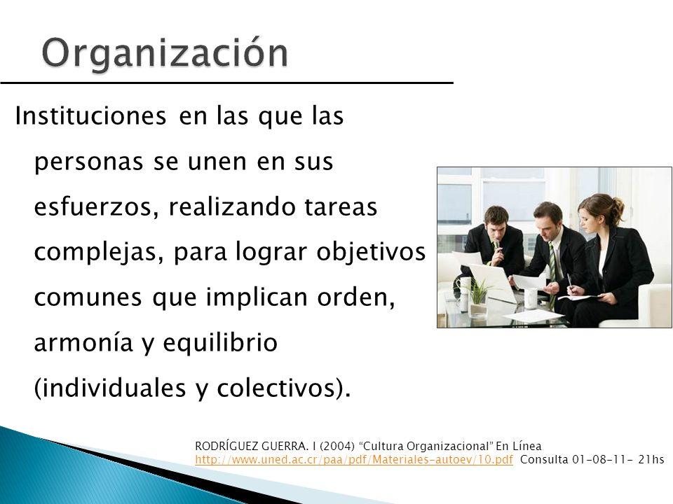 Instituciones en las que las personas se unen en sus esfuerzos, realizando tareas complejas, para lograr objetivos comunes que implican orden, armonía