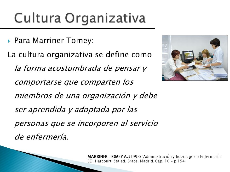 Para Marriner Tomey: La cultura organizativa se define como la forma acostumbrada de pensar y comportarse que comparten los miembros de una organización y debe ser aprendida y adoptada por las personas que se incorporen al servicio de enfermería.