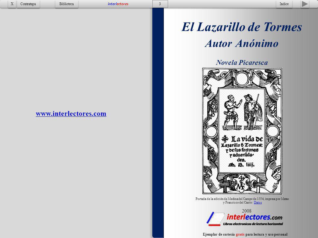 2 El Lazarillo de Tormes de Autor Anonimo El Lazarillo de Tormes Autor Anónimo Novela Picaresca Tapa Contratapa Biblioteca X X interlectores Esta obra se encuentra en dominio público y el contenido obtenido de http://es.wikisource.org/wiki/El_Lazarillo_de_Tormes y disponible bajo los términos de GNU Free Documentation Licensedominio públicohttp://es.wikisource.org/wiki/El_Lazarillo_de_TormesGNU Free Documentation License Ejemplar de cortesía gratis para lectura y uso personal www.interlectores.com El Lazarillo de Tormes de Autro Anónimo Novela Picaresca Edición de 46 hojas 2008 Índice Prólogo – Hoja 3Hoja 3 Tratado primero - Hoja 5Hoja 5 Cuenta Lázaro su vida, y cúyo hijo fue.