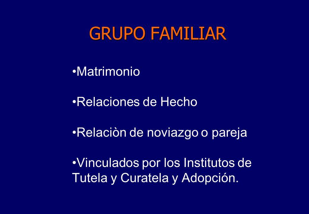 GRUPO FAMILIAR Matrimonio Relaciones de Hecho Relaciòn de noviazgo o pareja Vinculados por los Institutos de Tutela y Curatela y Adopción.