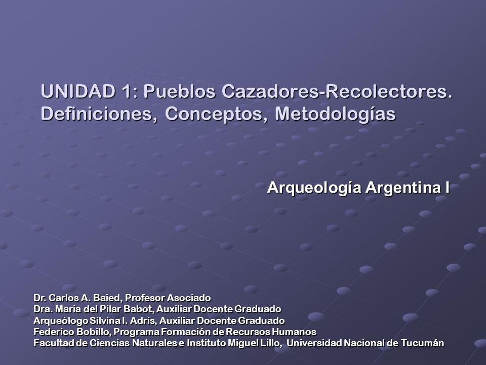 UNIDAD 1: Pueblos Cazadores-Recolectores. Definiciones, Conceptos, Metodologías Dr. Carlos A. Baied, Profesor Asociado Dra. Maria del Pilar Babot, Aux