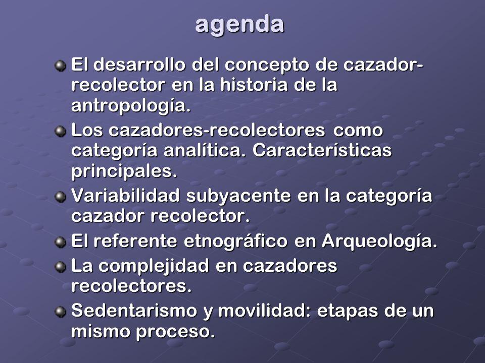 agenda El desarrollo del concepto de cazador- recolector en la historia de la antropología. Los cazadores-recolectores como categoría analítica. Carac