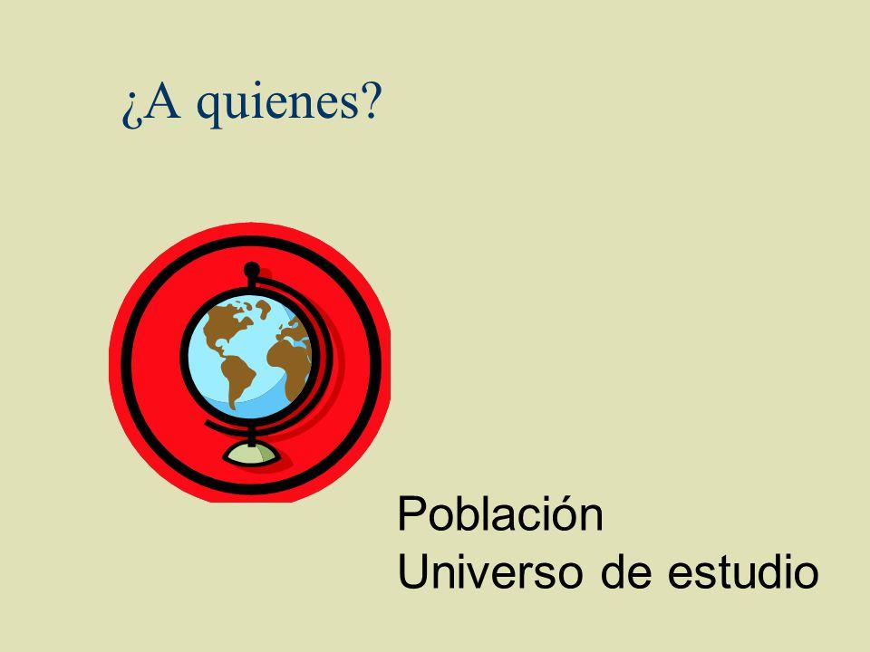 ¿A quienes? Población Universo de estudio
