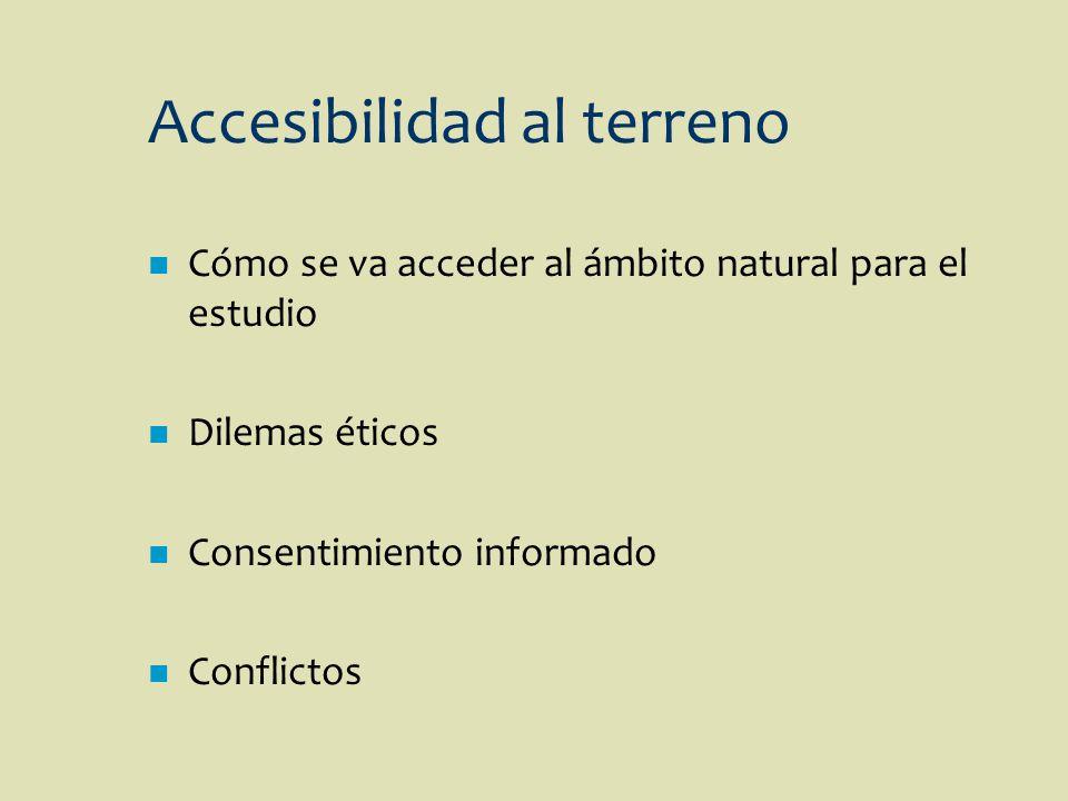 Accesibilidad al terreno n Cómo se va acceder al ámbito natural para el estudio n Dilemas éticos n Consentimiento informado n Conflictos