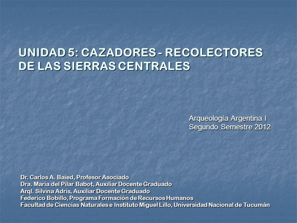 UNIDAD 5: CAZADORES - RECOLECTORES DE LAS SIERRAS CENTRALES Dr. Carlos A. Baied, Profesor Asociado Dra. Maria del Pilar Babot, Auxiliar Docente Gradua