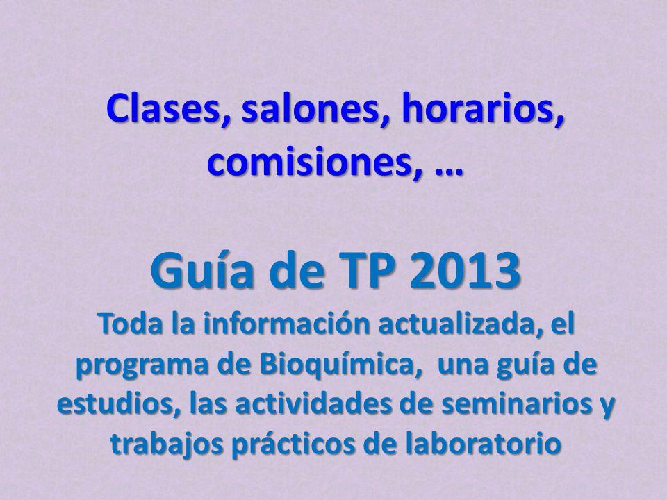 Clases, salones, horarios, comisiones, … Guía de TP 2013 Toda la información actualizada, el programa de Bioquímica, una guía de estudios, las activid