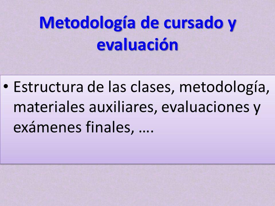 Metodología de cursado y evaluación Estructura de las clases, metodología, materiales auxiliares, evaluaciones y exámenes finales, ….