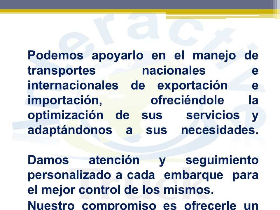 Podemos apoyarlo en el manejo de transportes nacionales e internacionales de exportación e importación, ofreciéndole la optimización de sus servicios