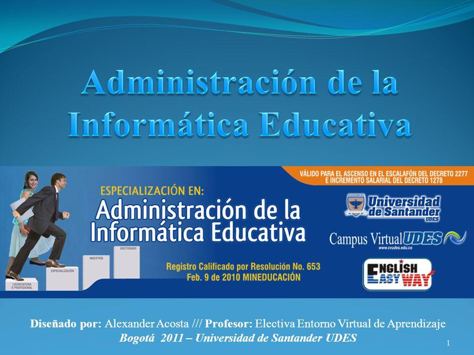 1 Diseñado por: Alexander Acosta /// Profesor: Electiva Entorno Virtual de Aprendizaje Bogotá 2011 – Universidad de Santander UDES