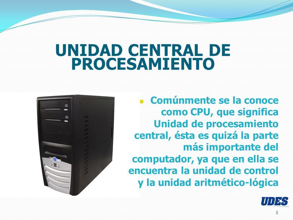 8 UNIDAD CENTRAL DE PROCESAMIENTO Comúnmente se la conoce como CPU, que significa Unidad de procesamiento central, ésta es quizá la parte más importante del computador, ya que en ella se encuentra la unidad de control y la unidad aritmético-lógica