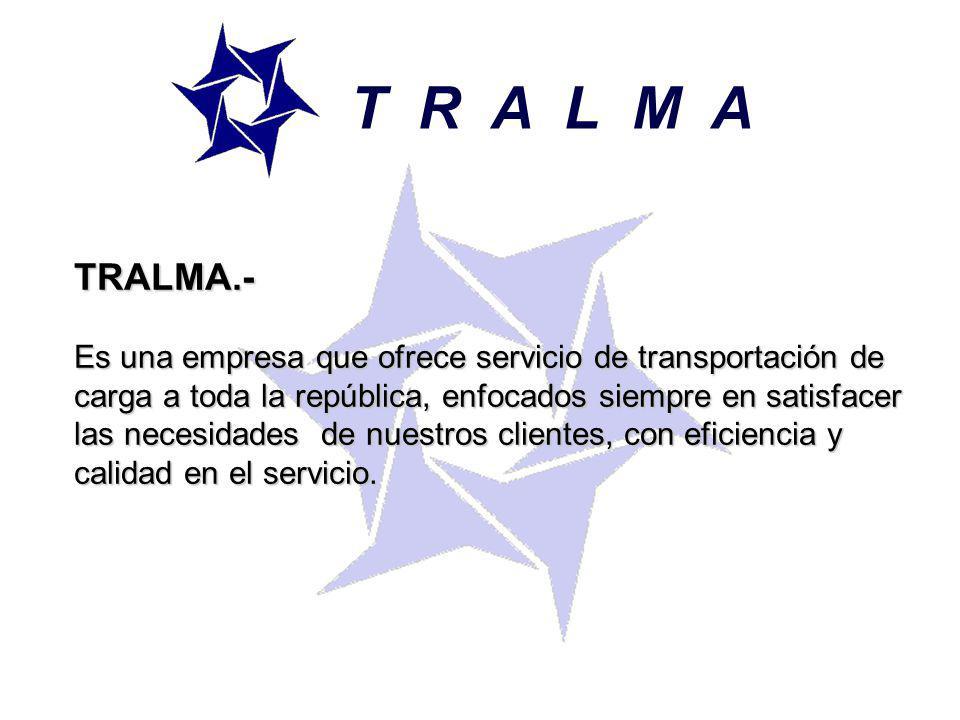 T R A L M A TRALMA.- Es una empresa que ofrece servicio de transportación de carga a toda la república, enfocados siempre en satisfacer las necesidades de nuestros clientes, con eficiencia y calidad en el servicio.