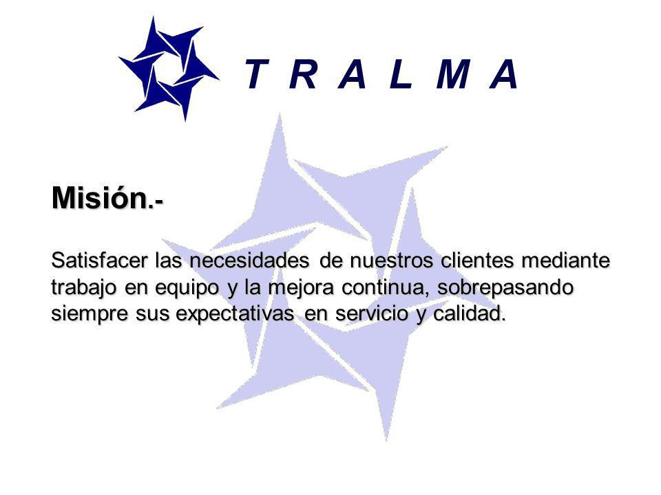 T R A L M A Misión.- Satisfacer las necesidades de nuestros clientes mediante trabajo en equipo y la mejora continua, sobrepasando siempre sus expectativas en servicio y calidad.