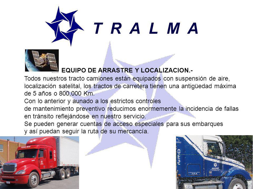 T R A L M A EQUIPO DE ARRASTRE Y LOCALIZACION.- Todos nuestros tracto camiones están equipados con suspensión de aire, localización satelital, los tractos de carretera tienen una antigüedad máxima de 5 años o 800,000 Km.