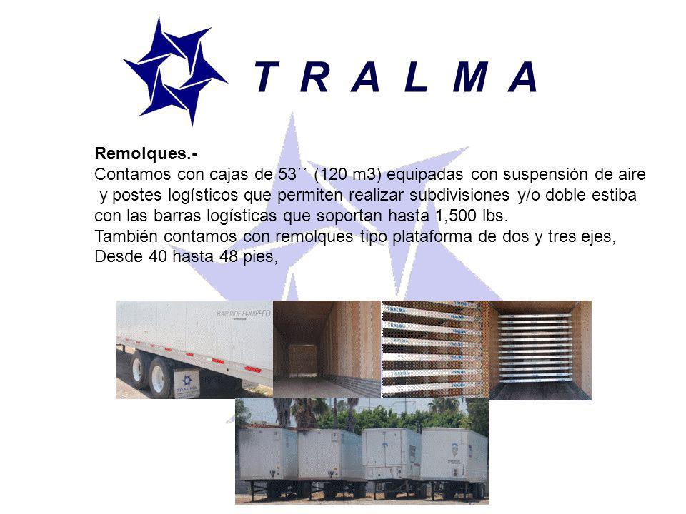 T R A L M A Remolques.- Contamos con cajas de 53´´ (120 m3) equipadas con suspensión de aire y postes logísticos que permiten realizar subdivisiones y/o doble estiba con las barras logísticas que soportan hasta 1,500 lbs.