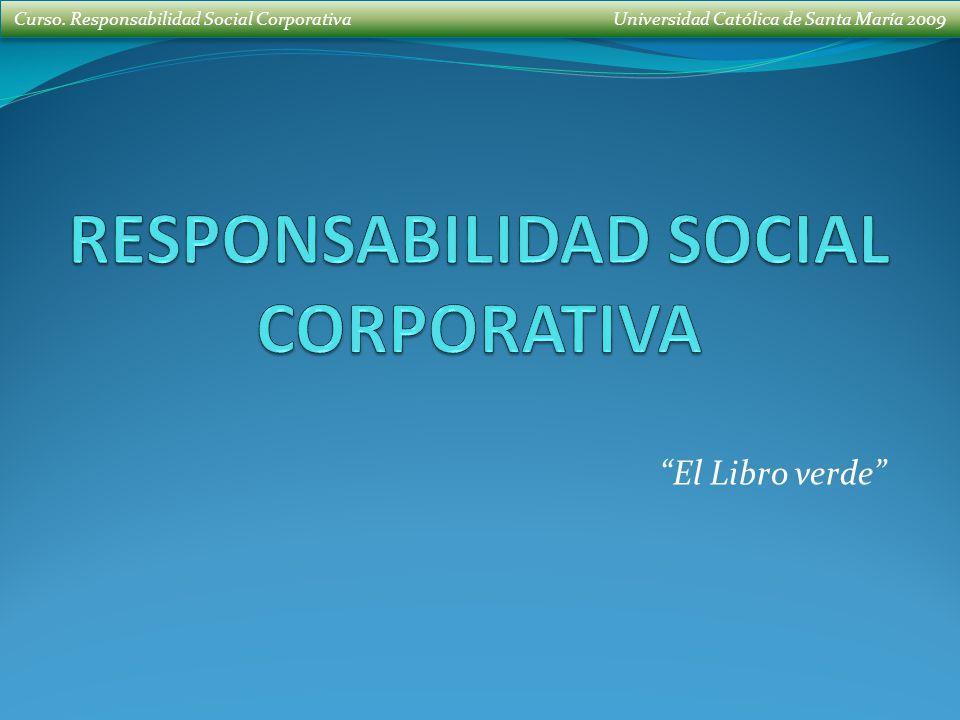 Curso. Responsabilidad Social Corporativa Universidad Católica de Santa María 2009 El Libro verde