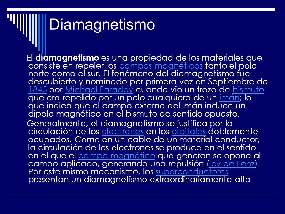 Diamagnetismo El diamagnetismo es una propiedad de los materiales que consiste en repeler los campos magnéticos tanto el polo norte como el sur. El fe