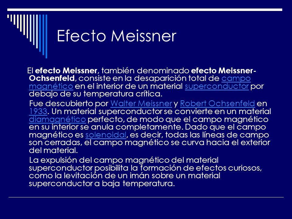 Efecto Meissner El efecto Meissner, también denominado efecto Meissner- Ochsenfeld, consiste en la desaparición total de campo magnético en el interio