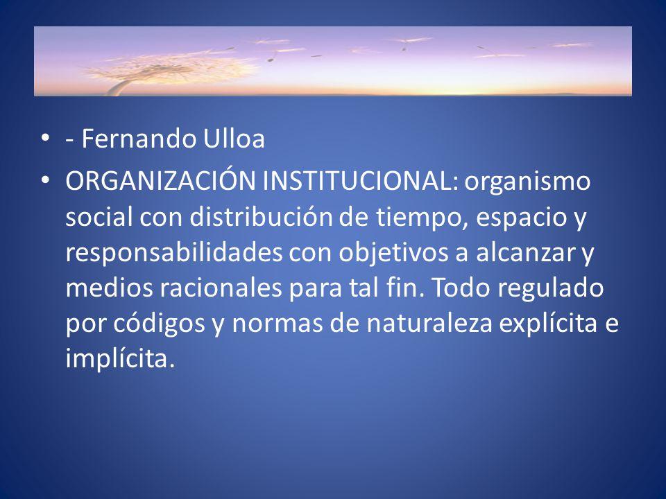 - Fernando Ulloa ORGANIZACIÓN INSTITUCIONAL: organismo social con distribución de tiempo, espacio y responsabilidades con objetivos a alcanzar y medios racionales para tal fin.